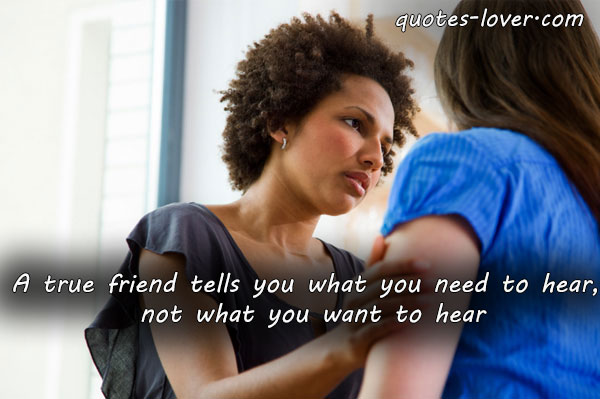 A true friend tells you what you need to hear, not what you want to hear.