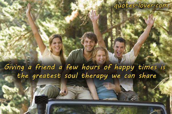 Giving a friend a few hours of happy times is the greatest soul therapy we can share.