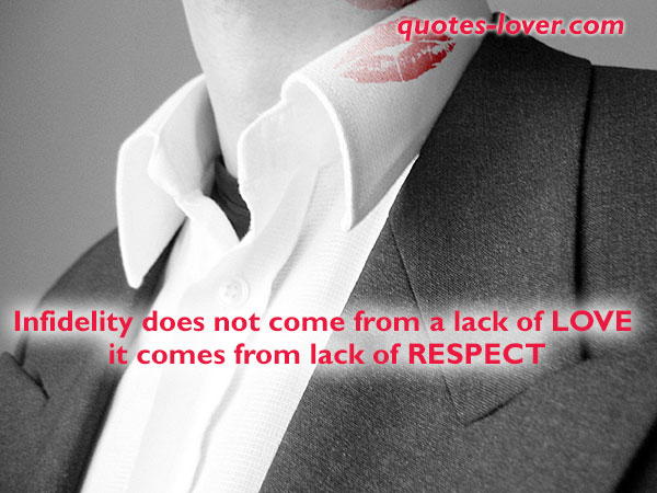 Infidelity does not come from a lack of LOVE  it comes from lack of RESPECT.