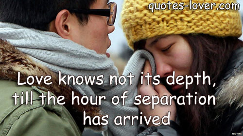 Love knows not its depth, till the hour of separation has arrived