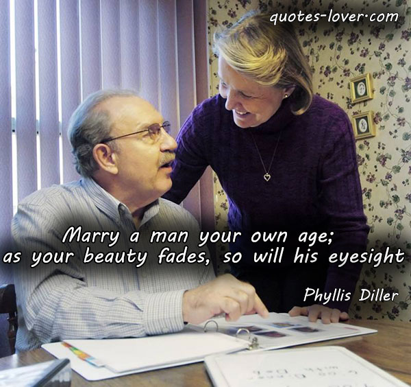 Marry a man your own age; as your beauty fades, so will his eyesight.