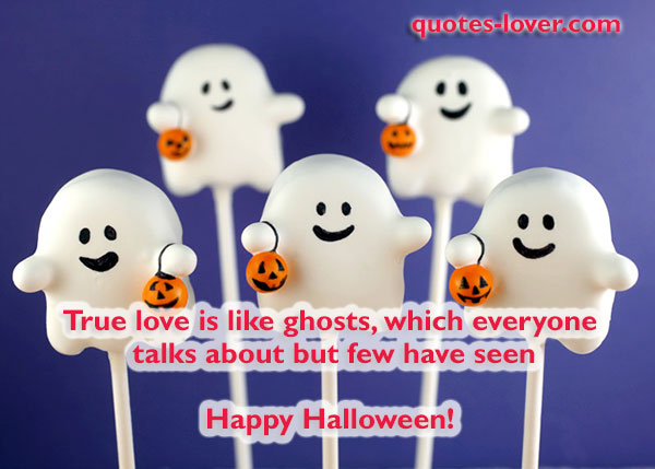 True love is like ghosts, which everyone  talks about but few have seen  Happy Halloween!