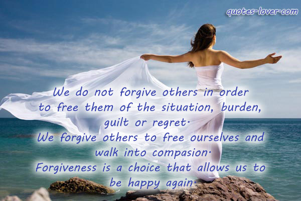 We do not forgive others in order  to free them of the situation, burden,  guilt or regret.   We forgive others to free ourselves and  walk into compasion. Forgiveness is a choice that allows us to  be happy again.