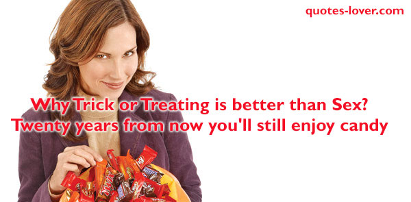 Why Trick or Treating is better than Sex? Twenty years from now you'll still enjoy candy.