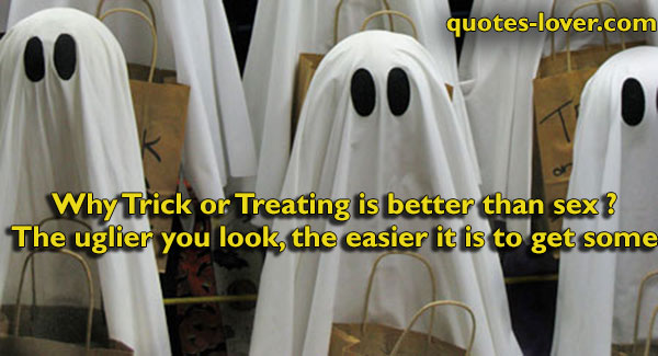 Why Trick or Treating is better than sex ? The uglier you look, the easier it is to get some.
