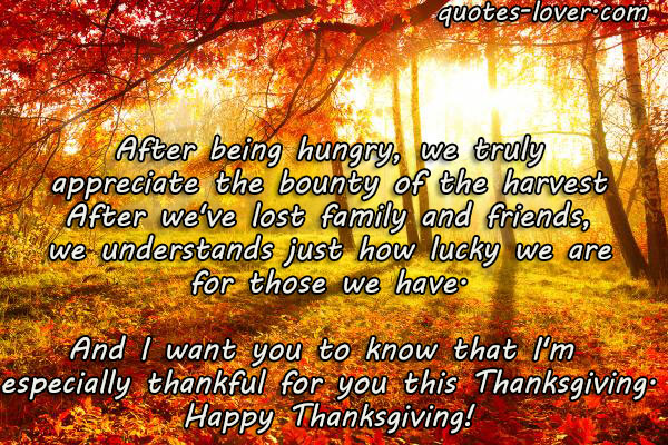 After being hungry, we truly appreciate the bounty of the harvest After we've lost family and friends, we understands just how lucky we are for those we have. And I want you to know that I'm  especially thankful for you this Thanksgiving. Happy Thanksgiving!