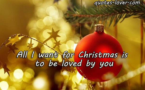 All I want for Christmas is to be loved by you.