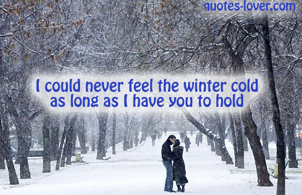 I could never feel the winter cold as long as I have you to hold.