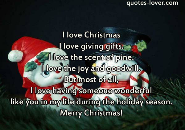 I love Christmas I love giving gifts. I love the scent of pine. I love the joy and goodwill. But most of all, I love having someone wonderful like you in my life during the holiday season. Merry Christmas!