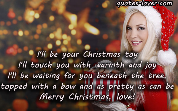 I'll be your Christmas toy I'll touch you with warmth and joy I'll be waiting for you beneath the tree, topped with a bow and as pretty as can be. Merry Christmas, love!