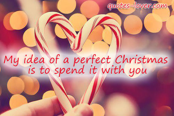 My idea of a perfect Christmas is to spend it with you.