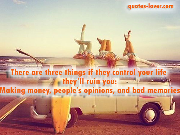 There are three things if they control your life they'll ruin you: Making money, people's opinions, and bad memories.