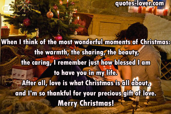 When I think of the most wonderful moments of Christmas: the warmth, the sharing, the beauty, the caring, I remember just how blessed I am to have you in my life. After all, love is what Christmas is all about, and I'm so thankful for your precious gift of love. Merry Christmas!