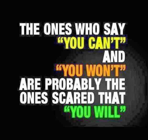The ones who say -You can't- and -You won't- are probably the ones scared that -You will-