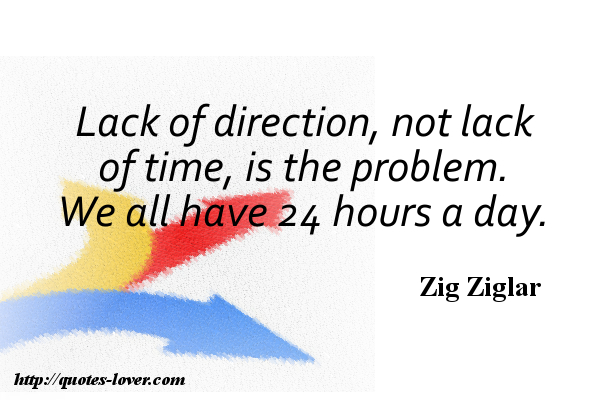 Lack of direction, not lack of time, is the problem. We all have 24 hours a day.
