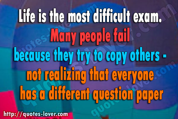 Life is the most difficult exam. Many people fail because they try to copy others - not realizing that everyone has a different question paper