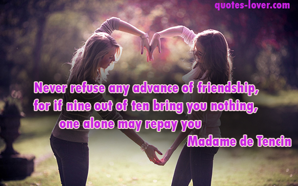Never refuse any advance of friendship, for if nine out of ten bring you nothing, one alone may repay you
