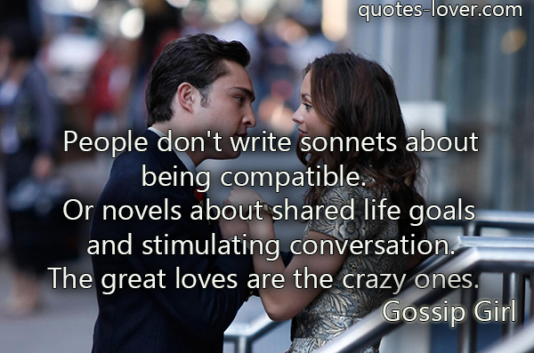People don't write sonnets about being compatible. Or novels about shared life goals and stimulating conversation. The great loves are the crazy ones.