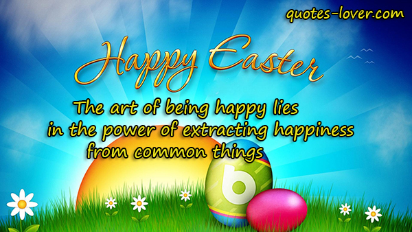 The art of being happy lies in the power of extracting happiness from common things. Happy Easter!
