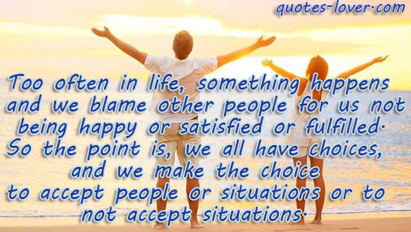 Too often in life, something happens and we blame other people for us not being happy or satisfied or fulfilled. So the point is, we all have choices, and we make the choice to accept people or situations or to not accept situations.