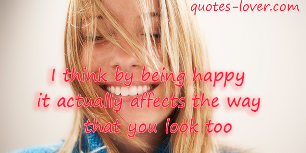 I think by being happy it actually affects the way that you look too.