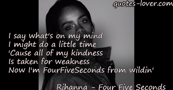 I say what's on my mind I might do a little time 'Cause all of my kindness Is taken for weakness  Now I'm FourFiveSeconds from wildin'