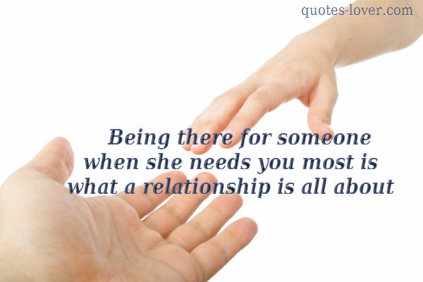 Being there for someone when she needs you most is what a relationship is all about.