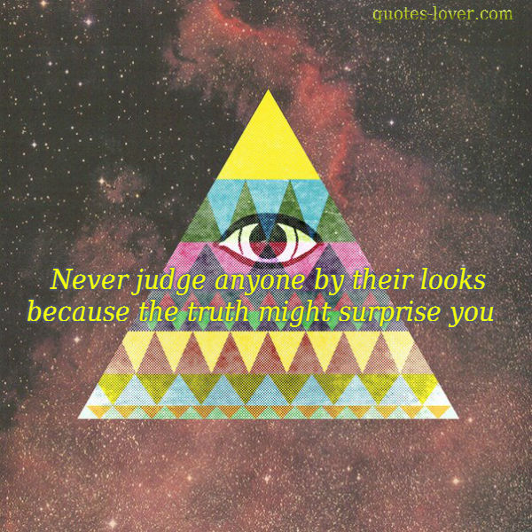 Never judge anyone by there looks because the truth might surprise you.