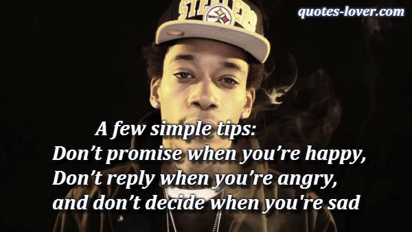 A few simple tips: Don't promise when you're happy, don't reply when you're angry, and don't decide when you sad.