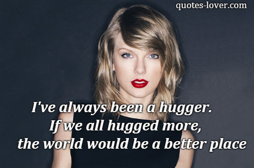 I've always been a hugger. If we all hugged more, the world would be a better place.