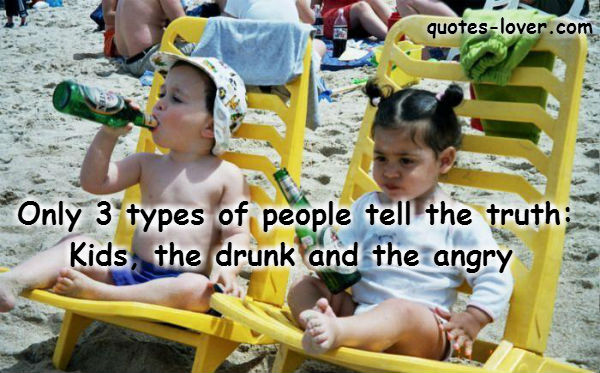 Only 3 types of people tell the truth: Kids, the drunk and the angry.