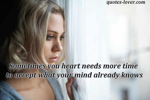 Sometimes you heart needs more time to accept what your mind already knows.