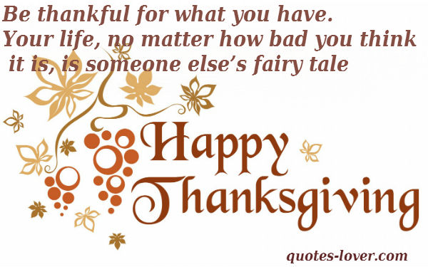 Be thankful for what you have. Your life, no matter how bad you think it is, is someone else's fairy tale. Happy Thanksgiving!