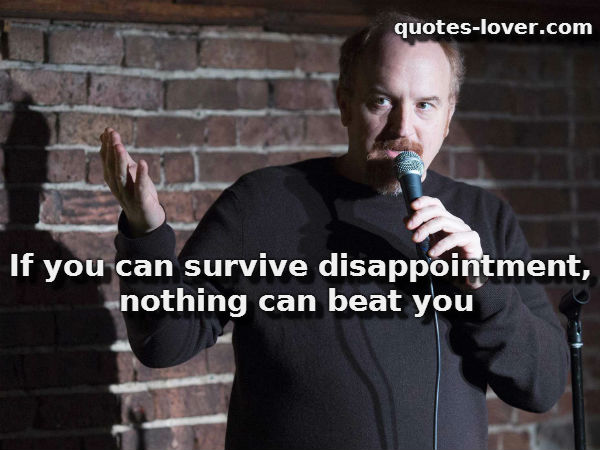 If you can survive disappointment, nothing can beat you.
