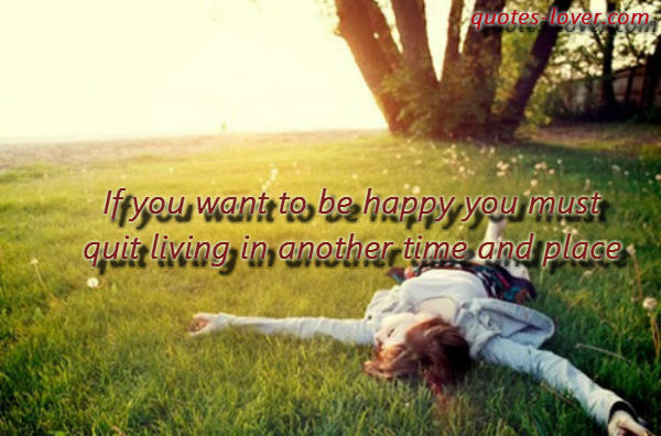 If you want to be happy you must quit living in another time and place.