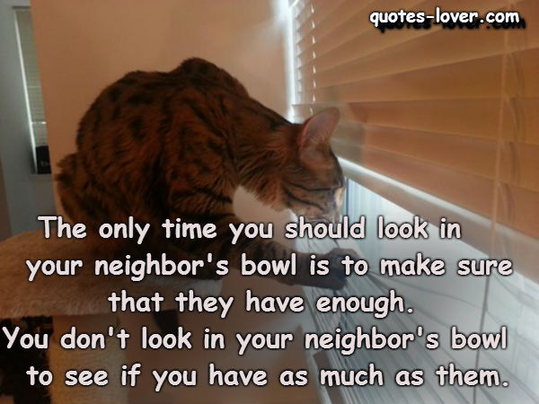 The only time you should look in your neighbor's bowl is to make sure that they have enough. You don't look in your neighbor's bowl to see if you have as much as them.
