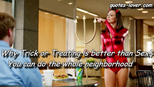 Why Trick or Treating is better than Sex? You can do the whole neighborhood.
