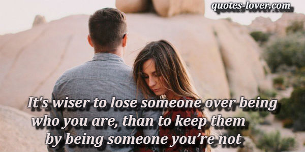 It's wiser to lose someone over being who you are, than to keep them by being someone you're not.