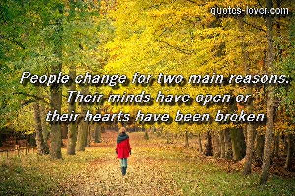 People change for two main reasons: Their minds have open or their hearts have been broken.