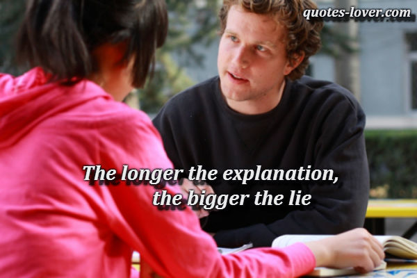 The longer the explanation, the bigger the lie.
