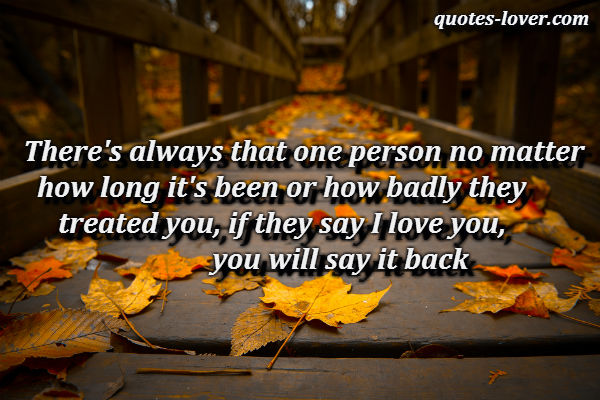 There's always that one person no matter how long it's been or how badly they treated you, if they say I love you, you will say it back.