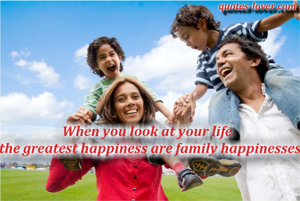 When you look at your life the greatest happiness are family happinesses.