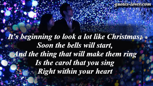 It's beginning to look a lot like Christmas; Soon the bells will start, And the thing that will make them ring Is the carol that you sing Right within your heart.
