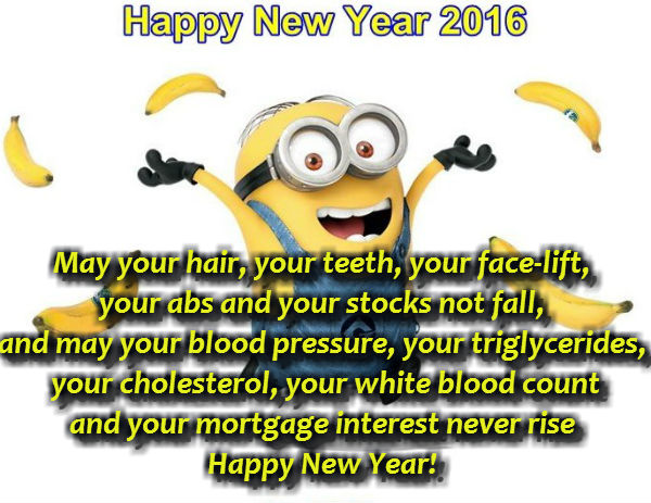 May your hair, your teeth, your face-lift, your abs and your stocks not fall, and may your blood pressure, your triglycerides, your cholesterol, your white blood count and your mortgage interest never rise.  Happy New Year!