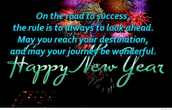 On the road to success, the rule is to always to look ahead. May you reach your destination, and may your journey be wonderful. Happy New Year!