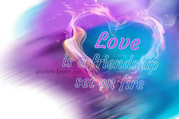 Love is a friendship set on fire