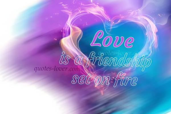 Love is a friendship set on fire