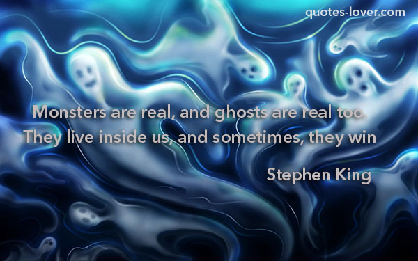 Monsters are real and ghosts too. They live inside us, and sometimes, they win.