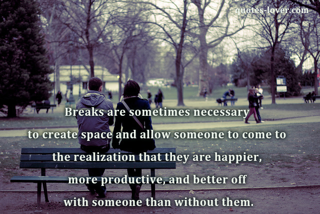 Breaks are sometimes necessary to create space and allow someone to come to the realization that they are happier, more productive, and better off with someone than without them.