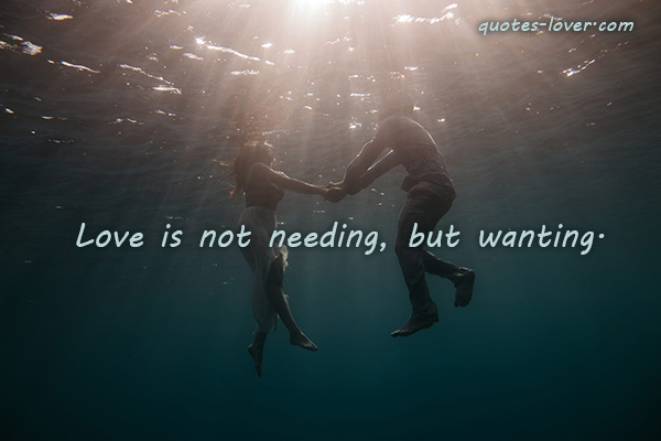 Love is not needing, but wanting.